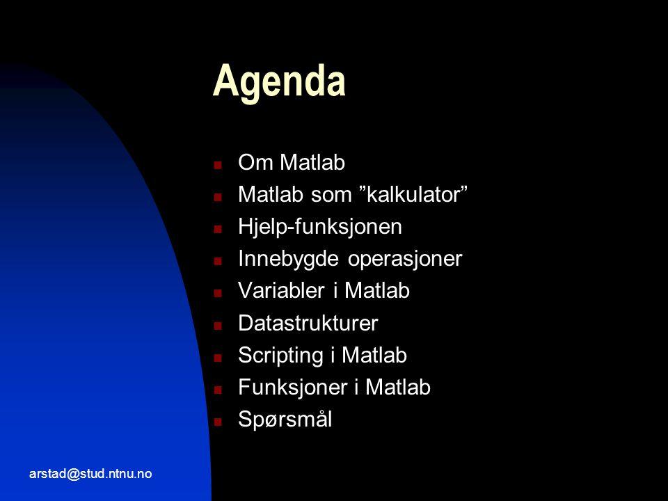arstad@stud.ntnu.no Agenda  Om Matlab  Matlab som kalkulator  Hjelp-funksjonen  Innebygde operasjoner  Variabler i Matlab  Datastrukturer  Scripting i Matlab  Funksjoner i Matlab  Spørsmål