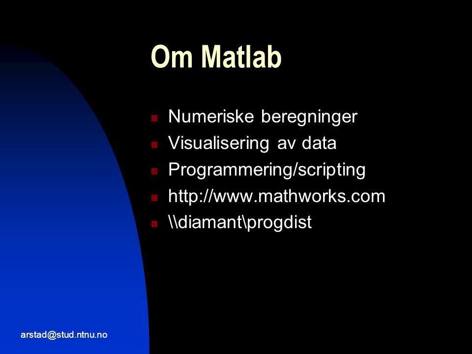 arstad@stud.ntnu.no Om Matlab  Numeriske beregninger  Visualisering av data  Programmering/scripting  http://www.mathworks.com  \\diamant\progdist