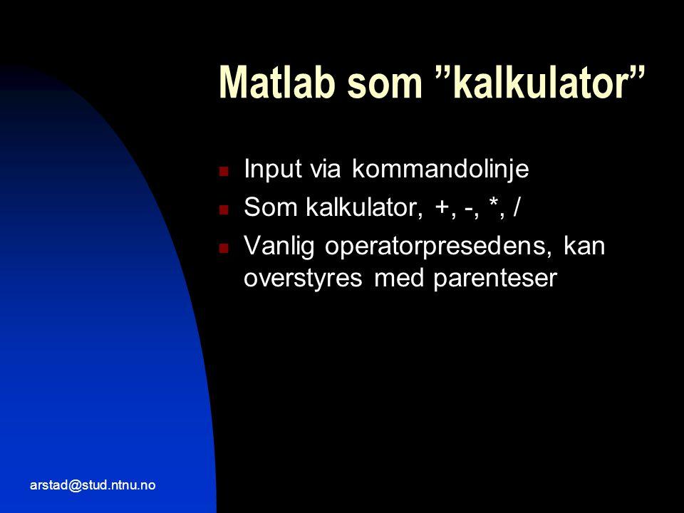 arstad@stud.ntnu.no Matlab som kalkulator  Input via kommandolinje  Som kalkulator, +, -, *, /  Vanlig operatorpresedens, kan overstyres med parenteser