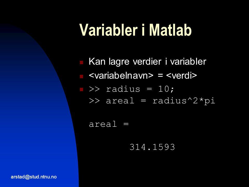 arstad@stud.ntnu.no Variabler i Matlab  Kan lagre verdier i variabler  =  >> radius = 10; >> areal = radius^2*pi areal = 314.1593