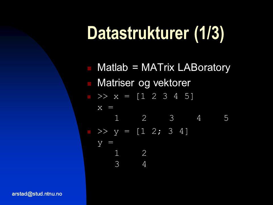arstad@stud.ntnu.no Datastrukturer (1/3)  Matlab = MATrix LABoratory  Matriser og vektorer  >> x = [1 2 3 4 5] x = 12345  >> y = [1 2; 3 4] y = 12 34