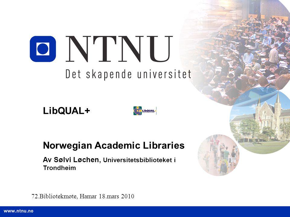 LibQUAL+ Norwegian Academic Libraries Av Sølvi Løchen, Universitetsbiblioteket i Trondheim 72.Bibliotekmøte, Hamar 18.mars 2010