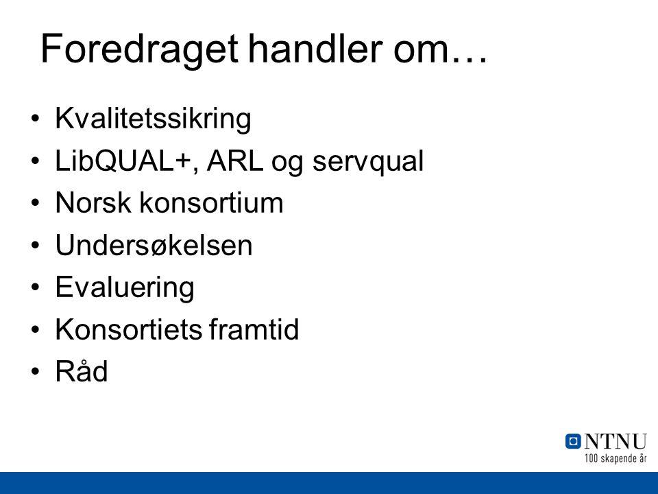 Foredraget handler om… •Kvalitetssikring •LibQUAL+, ARL og servqual •Norsk konsortium •Undersøkelsen •Evaluering •Konsortiets framtid •Råd