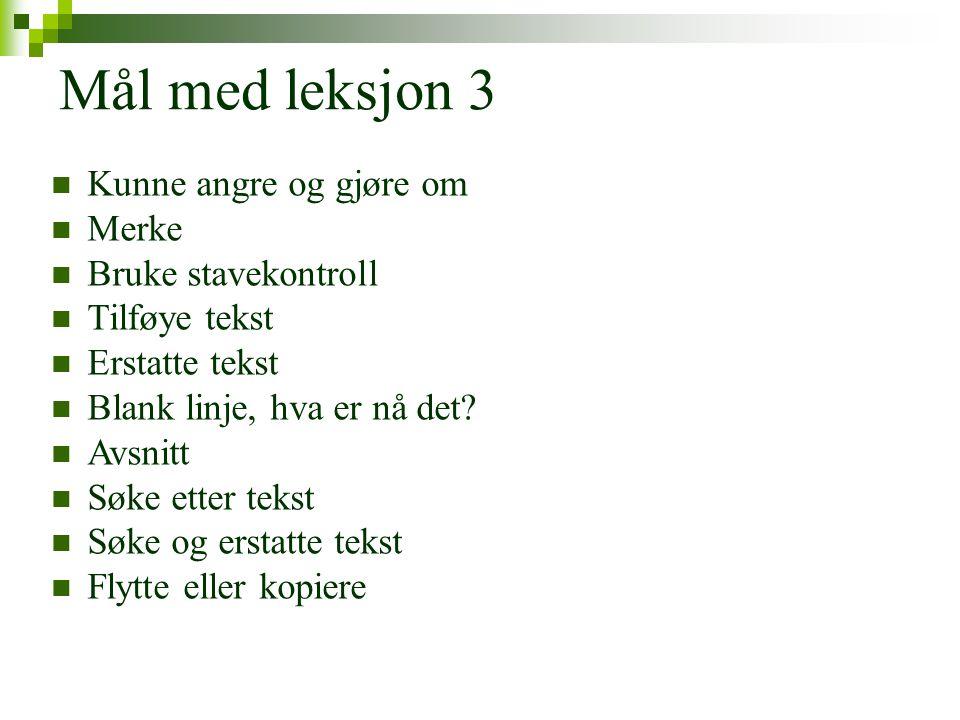 Mål med leksjon 3  Kunne angre og gjøre om  Merke  Bruke stavekontroll  Tilføye tekst  Erstatte tekst  Blank linje, hva er nå det.