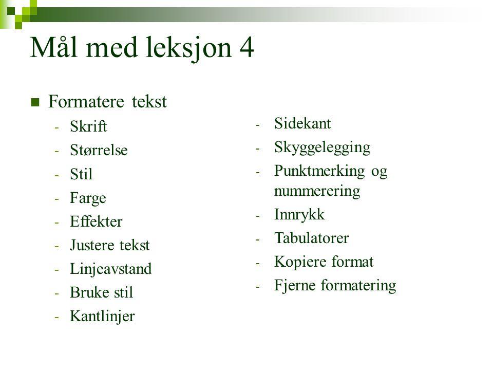 Mål med leksjon 4  Formatere tekst - Skrift - Størrelse - Stil - Farge - Effekter - Justere tekst - Linjeavstand - Bruke stil - Kantlinjer - Sidekant - Skyggelegging - Punktmerking og nummerering - Innrykk - Tabulatorer - Kopiere format - Fjerne formatering