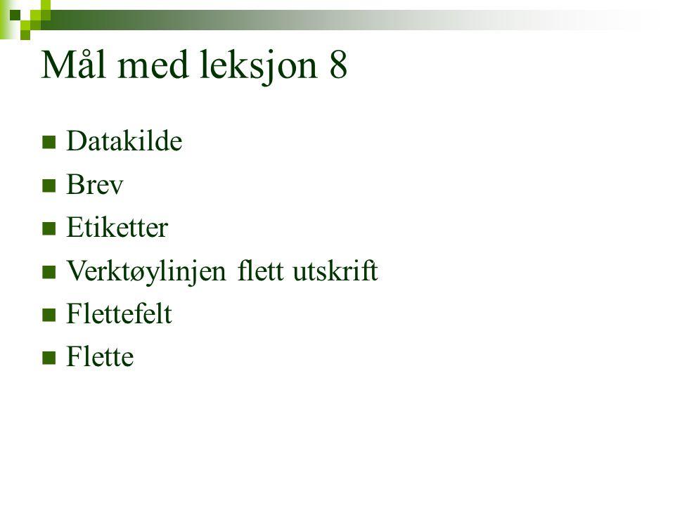 Mål med leksjon 8  Datakilde  Brev  Etiketter  Verktøylinjen flett utskrift  Flettefelt  Flette