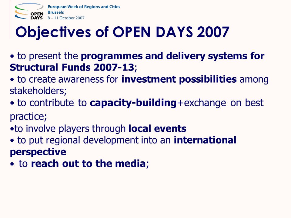 Objectives of OPEN DAYS 2007 • to present the programmes and delivery systems for Structural Funds 2007-13; • to create awareness for investment possibilities among stakeholders; • to contribute to capacity-building+exchange on best practice; •to involve players through local events • to put regional development into an international perspective • to reach out to the media;