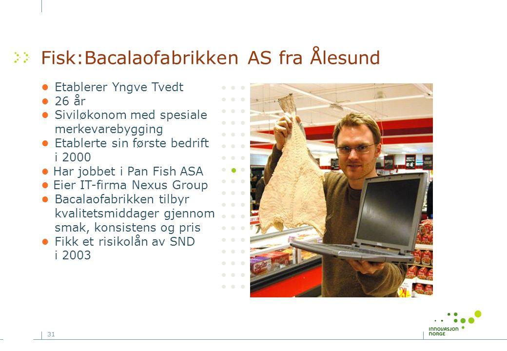 31 Foto: Fisk:Bacalaofabrikken AS fra Ålesund •Etablerer Yngve Tvedt •26 år •Siviløkonom med spesiale merkevarebygging •Etablerte sin første bedrift i 2000 • Har jobbet i Pan Fish ASA • Eier IT-firma Nexus Group •Bacalaofabrikken tilbyr kvalitetsmiddager gjennom smak, konsistens og pris •Fikk et risikolån av SND i 2003