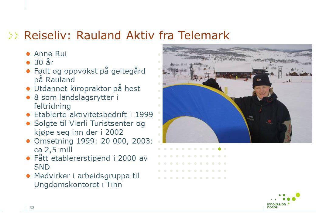 33 Reiseliv: Rauland Aktiv fra Telemark •Anne Rui •30 år •Født og oppvokst på geitegård på Rauland •Utdannet kiropraktor på hest •8 som landslagsrytter i feltridning •Etablerte aktivitetsbedrift i 1999 •Solgte til Vierli Turistsenter og kjøpe seg inn der i 2002 •Omsetning 1999: 20 000, 2003: ca 2,5 mill •Fått etablererstipend i 2000 av SND •Medvirker i arbeidsgruppa til Ungdomskontoret i Tinn