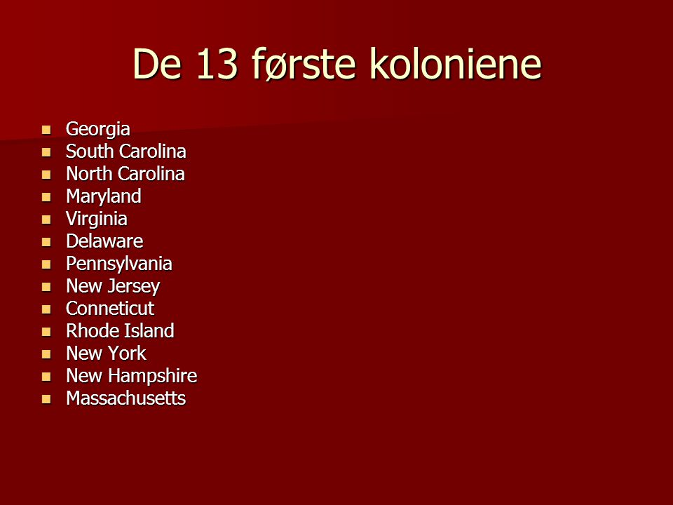 De 13 første koloniene  Georgia  South Carolina  North Carolina  Maryland  Virginia  Delaware  Pennsylvania  New Jersey  Conneticut  Rhode Island  New York  New Hampshire  Massachusetts