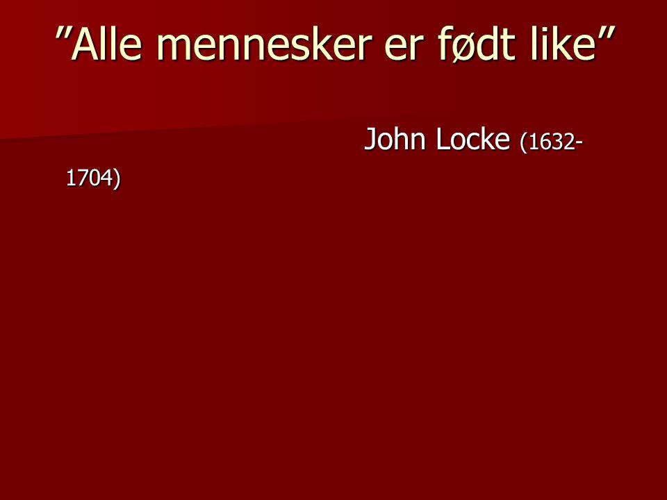 """""""Alle mennesker er født like"""" """"Alle mennesker er født like"""" John Locke (1632- 1704) John Locke (1632- 1704)"""