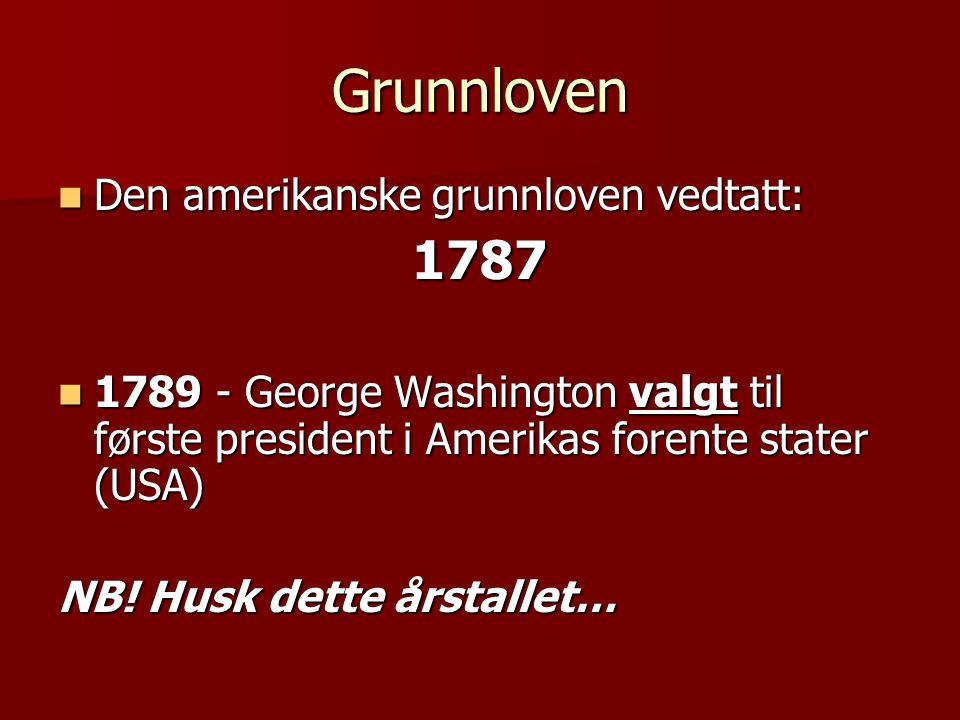 Grunnloven  Den amerikanske grunnloven vedtatt: 1787  1789 - George Washington valgt til første president i Amerikas forente stater (USA) NB! Husk d