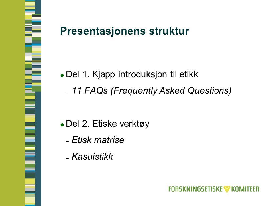Presentasjonens struktur  Del 1. Kjapp introduksjon til etikk – 11 FAQs (Frequently Asked Questions)  Del 2. Etiske verktøy – Etisk matrise – Kasuis