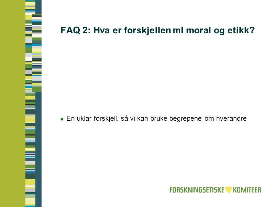 FAQ 2: Hva er forskjellen ml moral og etikk?  En uklar forskjell, så vi kan bruke begrepene om hverandre