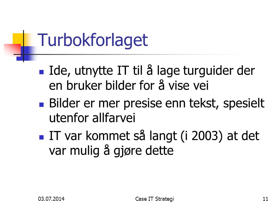 03.07.2014Case IT Strategi11 Turbokforlaget  Ide, utnytte IT til å lage turguider der en bruker bilder for å vise vei  Bilder er mer presise enn tekst, spesielt utenfor allfarvei  IT var kommet så langt (i 2003) at det var mulig å gjøre dette