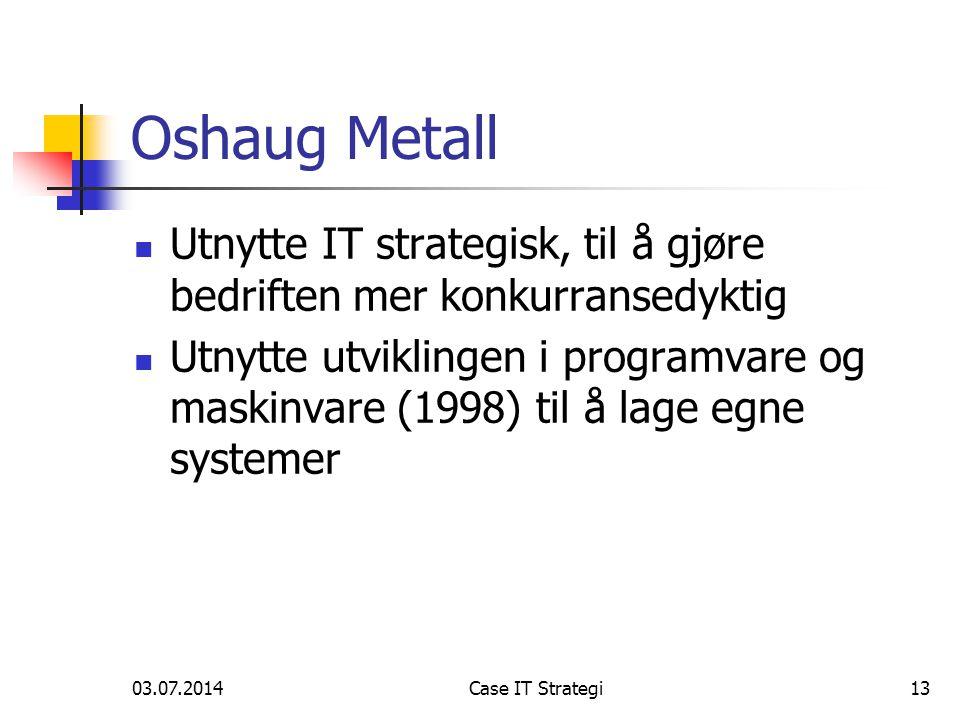 03.07.2014Case IT Strategi13 Oshaug Metall  Utnytte IT strategisk, til å gjøre bedriften mer konkurransedyktig  Utnytte utviklingen i programvare og maskinvare (1998) til å lage egne systemer