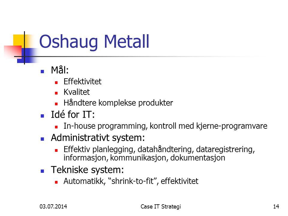 03.07.2014Case IT Strategi14 Oshaug Metall  Mål:  Effektivitet  Kvalitet  Håndtere komplekse produkter  Idé for IT:  In-house programming, kontr