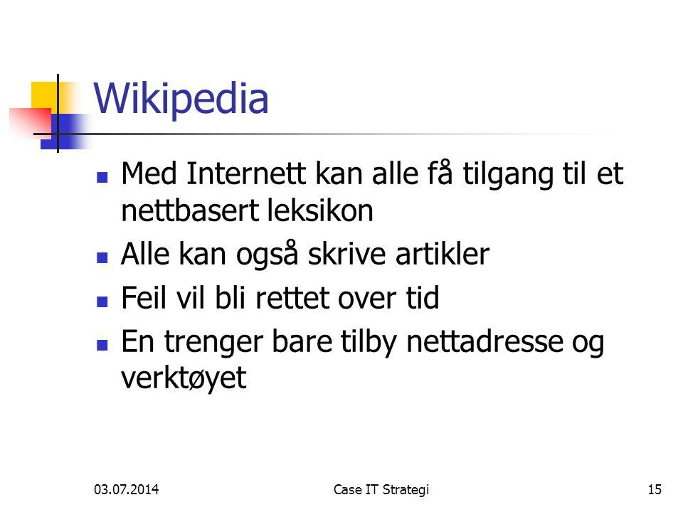 03.07.2014Case IT Strategi15 Wikipedia  Med Internett kan alle få tilgang til et nettbasert leksikon  Alle kan også skrive artikler  Feil vil bli rettet over tid  En trenger bare tilby nettadresse og verktøyet