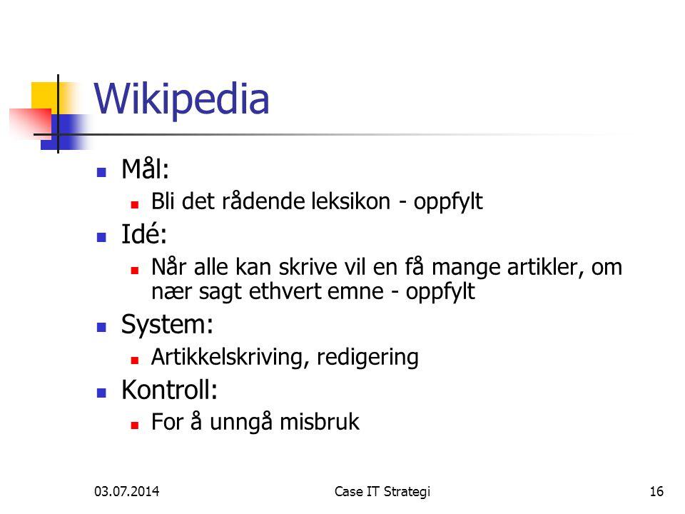 03.07.2014Case IT Strategi16 Wikipedia  Mål:  Bli det rådende leksikon - oppfylt  Idé:  Når alle kan skrive vil en få mange artikler, om nær sagt