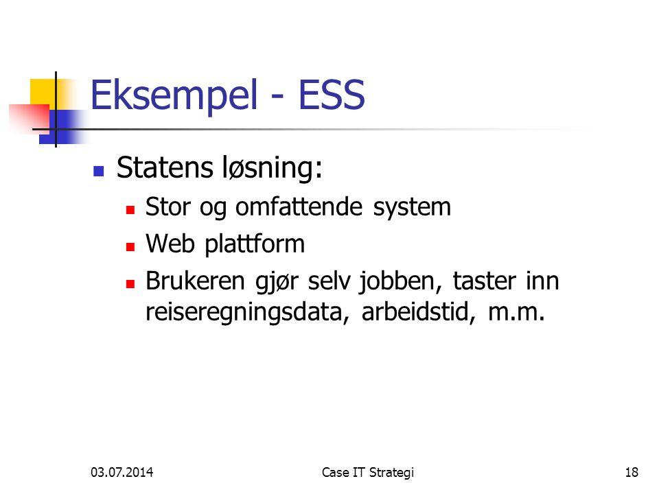 03.07.2014Case IT Strategi18 Eksempel - ESS  Statens løsning:  Stor og omfattende system  Web plattform  Brukeren gjør selv jobben, taster inn reiseregningsdata, arbeidstid, m.m.
