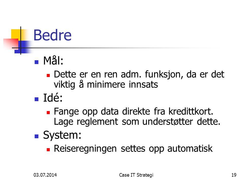 03.07.2014Case IT Strategi19 Bedre  Mål:  Dette er en ren adm. funksjon, da er det viktig å minimere innsats  Idé:  Fange opp data direkte fra kre