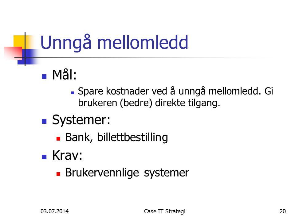 03.07.2014Case IT Strategi20 Unngå mellomledd  Mål:  Spare kostnader ved å unngå mellomledd.