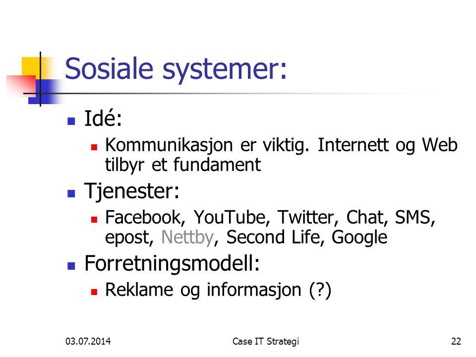 03.07.2014Case IT Strategi22 Sosiale systemer:  Idé:  Kommunikasjon er viktig. Internett og Web tilbyr et fundament  Tjenester:  Facebook, YouTube
