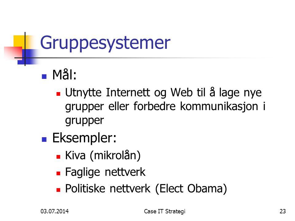 03.07.2014Case IT Strategi23 Gruppesystemer  Mål:  Utnytte Internett og Web til å lage nye grupper eller forbedre kommunikasjon i grupper  Eksempler:  Kiva (mikrolån)  Faglige nettverk  Politiske nettverk (Elect Obama)