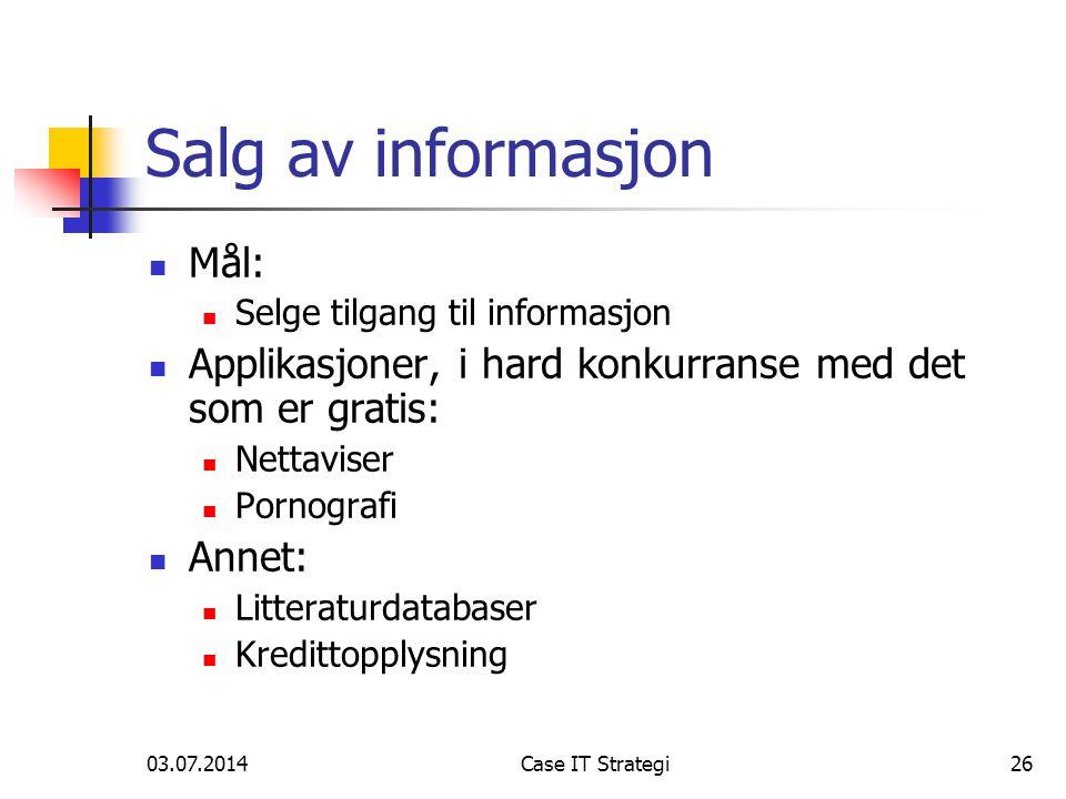 03.07.2014Case IT Strategi26 Salg av informasjon  Mål:  Selge tilgang til informasjon  Applikasjoner, i hard konkurranse med det som er gratis:  Nettaviser  Pornografi  Annet:  Litteraturdatabaser  Kredittopplysning
