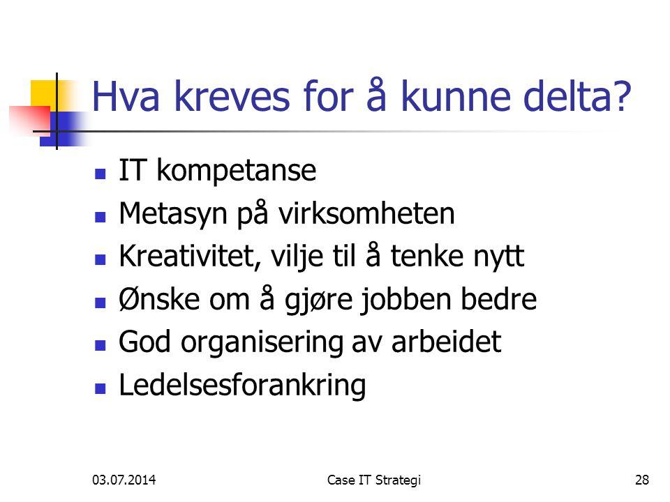 03.07.2014Case IT Strategi28 Hva kreves for å kunne delta.