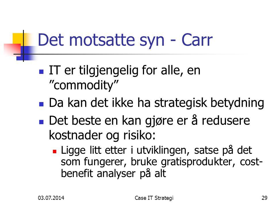 03.07.2014Case IT Strategi29 Det motsatte syn - Carr  IT er tilgjengelig for alle, en commodity  Da kan det ikke ha strategisk betydning  Det beste en kan gjøre er å redusere kostnader og risiko:  Ligge litt etter i utviklingen, satse på det som fungerer, bruke gratisprodukter, cost- benefit analyser på alt