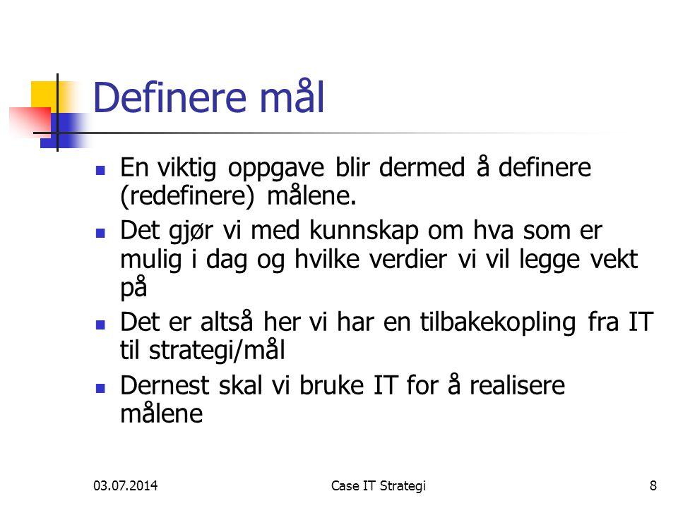 03.07.2014Case IT Strategi8 Definere mål  En viktig oppgave blir dermed å definere (redefinere) målene.