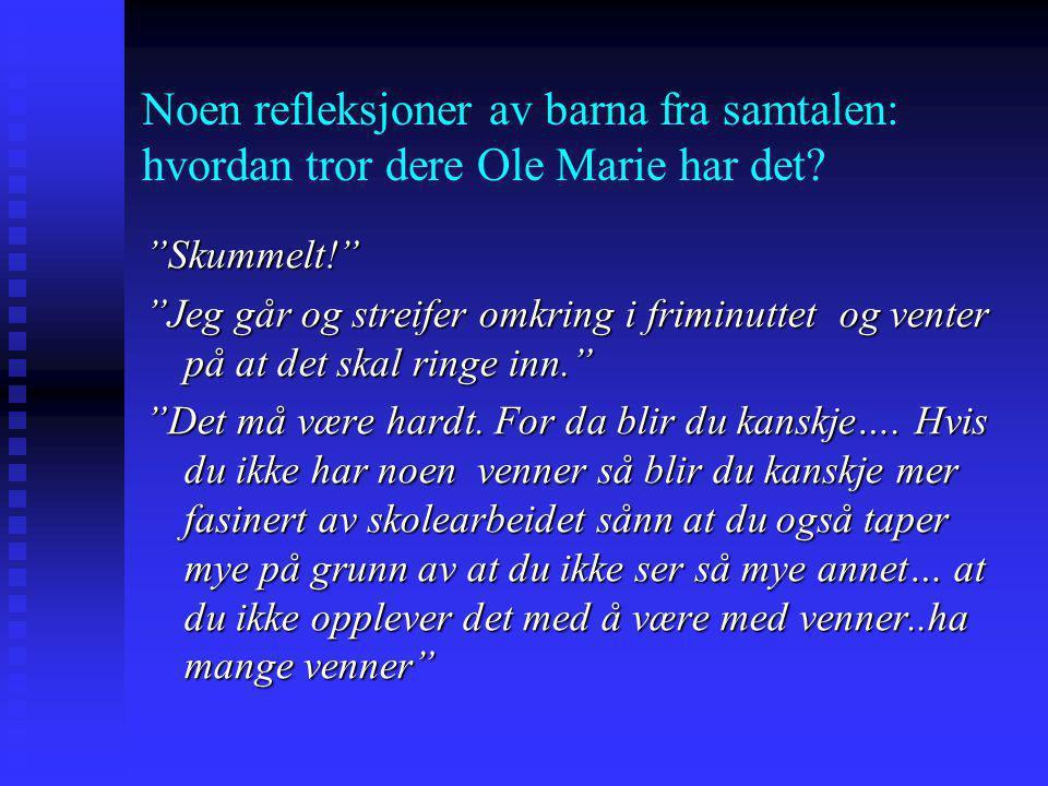 """Noen refleksjoner av barna fra samtalen: hvordan tror dere Ole Marie har det? """"Skummelt!"""" """"Jeg går og streifer omkring i friminuttet og venter på at d"""