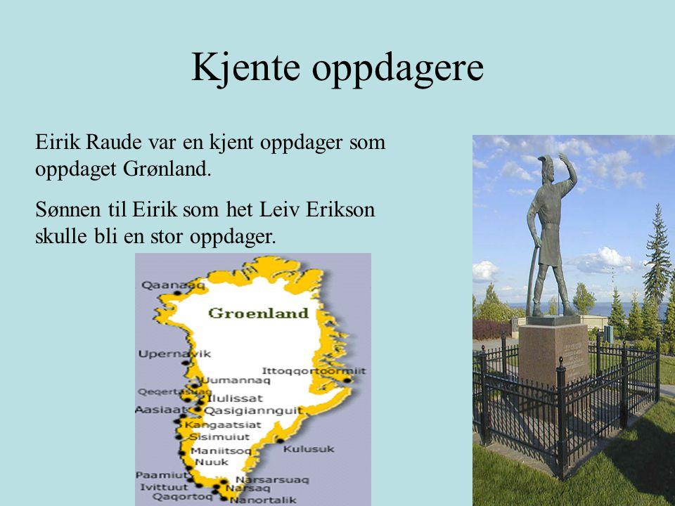 Eirik Raude var en kjent oppdager som oppdaget Grønland. Sønnen til Eirik som het Leiv Erikson skulle bli en stor oppdager. Kjente oppdagere