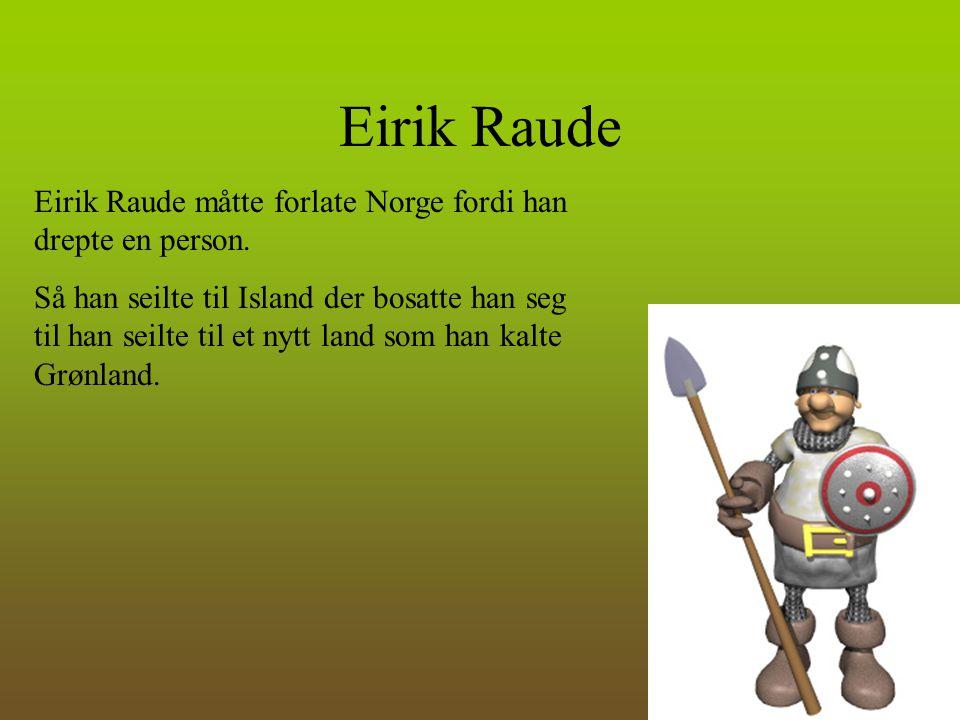 Eirik Raude Eirik Raude måtte forlate Norge fordi han drepte en person. Så han seilte til Island der bosatte han seg til han seilte til et nytt land s
