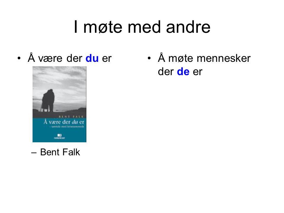 I møte med andre •Å være der du er –Bent Falk •Å møte mennesker der de er