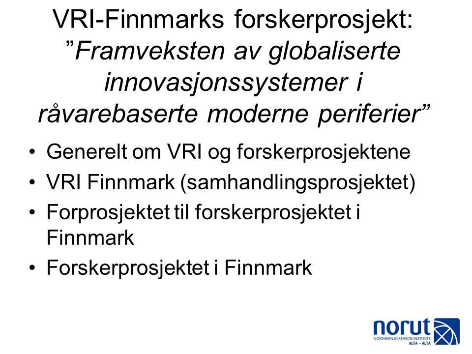 """VRI-Finnmarks forskerprosjekt: """"Framveksten av globaliserte innovasjonssystemer i råvarebaserte moderne periferier"""" •Generelt om VRI og forskerprosjek"""