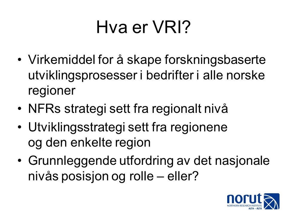 Hva er VRI? •Virkemiddel for å skape forskningsbaserte utviklingsprosesser i bedrifter i alle norske regioner •NFRs strategi sett fra regionalt nivå •