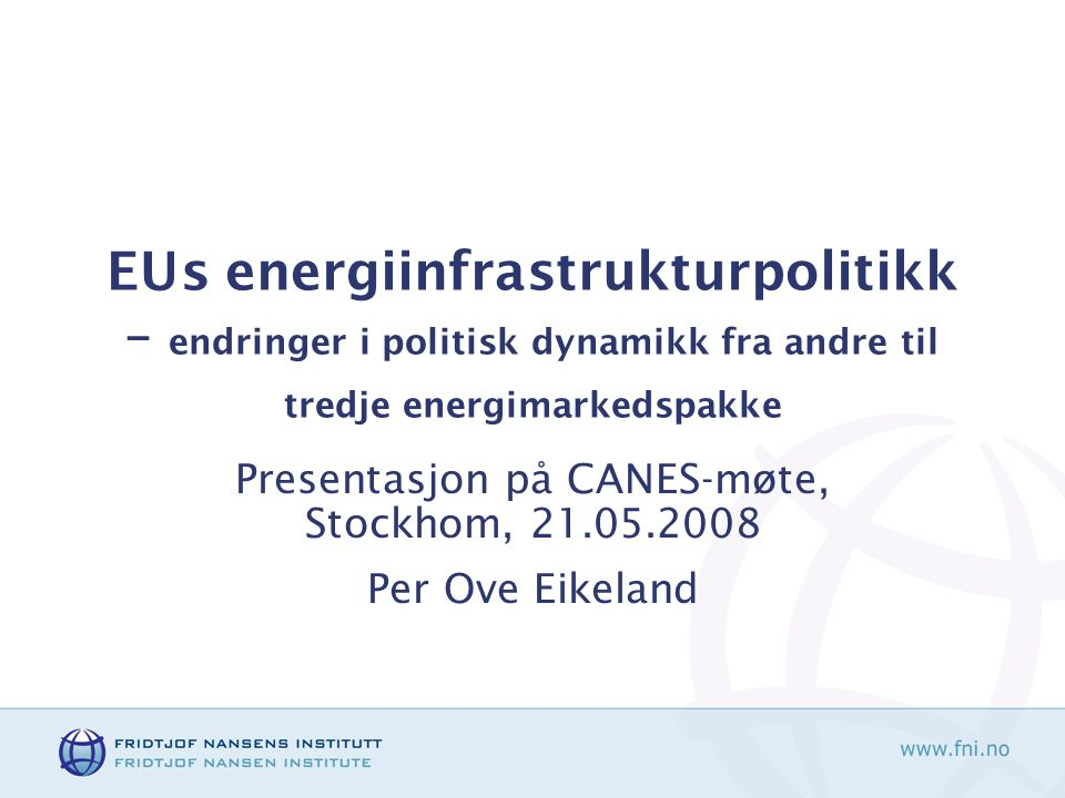 EUs energiinfrastrukturpolitikk – endringer i politisk dynamikk fra andre til tredje energimarkedspakke Presentasjon på CANES-møte, Stockhom, 21.05.2008 Per Ove Eikeland