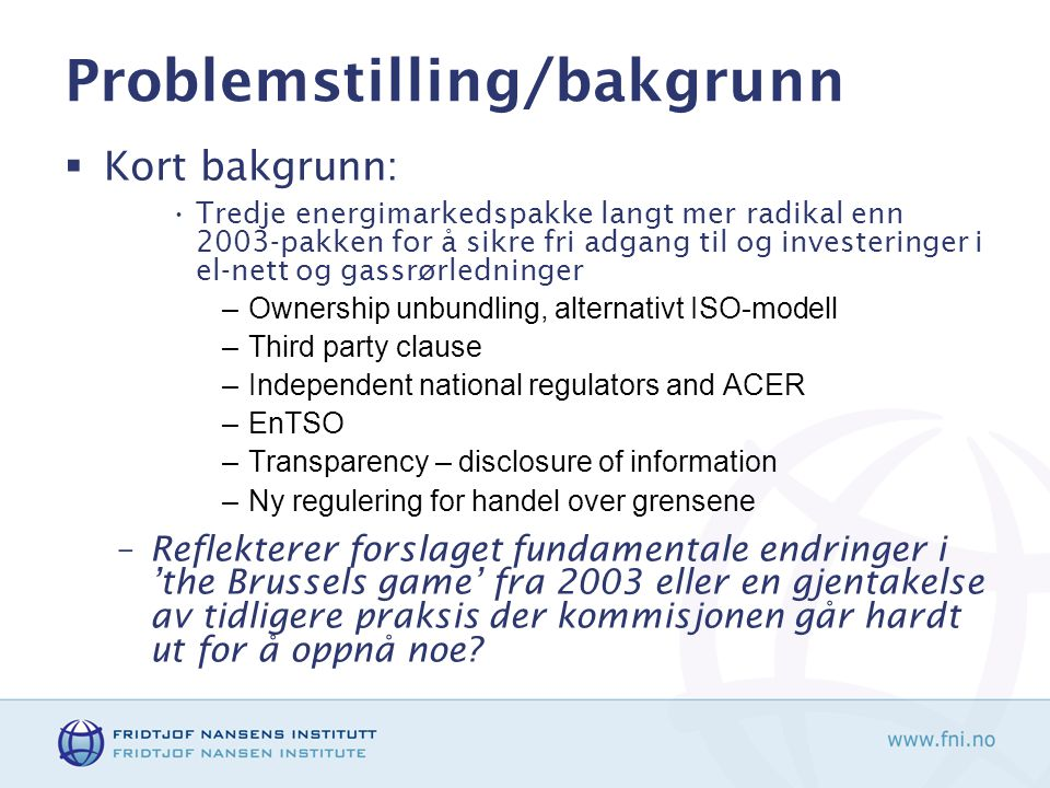 Problemstilling/bakgrunn  Kort bakgrunn: •Tredje energimarkedspakke langt mer radikal enn 2003-pakken for å sikre fri adgang til og investeringer i el-nett og gassrørledninger –Ownership unbundling, alternativt ISO-modell –Third party clause –Independent national regulators and ACER –EnTSO –Transparency – disclosure of information –Ny regulering for handel over grensene –Reflekterer forslaget fundamentale endringer i 'the Brussels game' fra 2003 eller en gjentakelse av tidligere praksis der kommisjonen går hardt ut for å oppnå noe