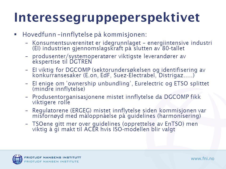 Interessegruppeperspektivet  Hovedfunn –innflytelse på kommisjonen: –Konsumentsuverenitet er idegrunnlaget – energiintensive industri (EI) industrien gjennomslagskraft på slutten av 80-tallet –produsenter/systemoperatører viktigste leverandører av ekspertise til DGTREN –EI viktig for DGCOMP (sektorundersøkelsen og identifisering av konkurransesaker (E.on, EdF, Suez-Electrabel, Distrigaz.....) –EI enige om 'ownership unbundling', Eurelectric og ETSO splittet (mindre innflytelse) –Produsentorganisasjonene mistet innflytelse da DGCOMP fikk viktigere rolle –Regulatorene (ERGEG) mistet innflytelse siden kommisjonen var misfornøyd med måloppnåelse på guidelines (harmonisering) –TSOene gitt mer over guidelines (opprettelse av EnTSO) men viktig å gi makt til ACER hvis ISO-modellen blir valgt