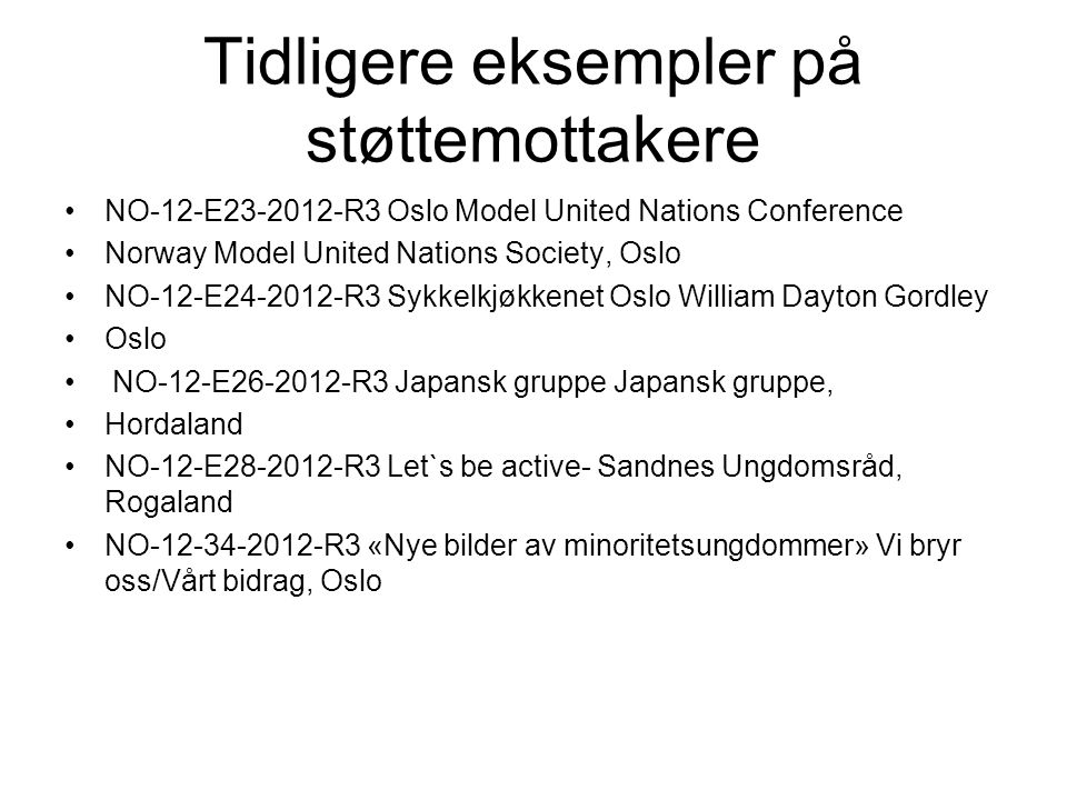 Tidligere eksempler på støttemottakere •NO-12-E23-2012-R3 Oslo Model United Nations Conference •Norway Model United Nations Society, Oslo •NO-12-E24-2012-R3 Sykkelkjøkkenet Oslo William Dayton Gordley •Oslo • NO-12-E26-2012-R3 Japansk gruppe Japansk gruppe, •Hordaland •NO-12-E28-2012-R3 Let`s be active- Sandnes Ungdomsråd, Rogaland •NO-12-34-2012-R3 «Nye bilder av minoritetsungdommer» Vi bryr oss/Vårt bidrag, Oslo