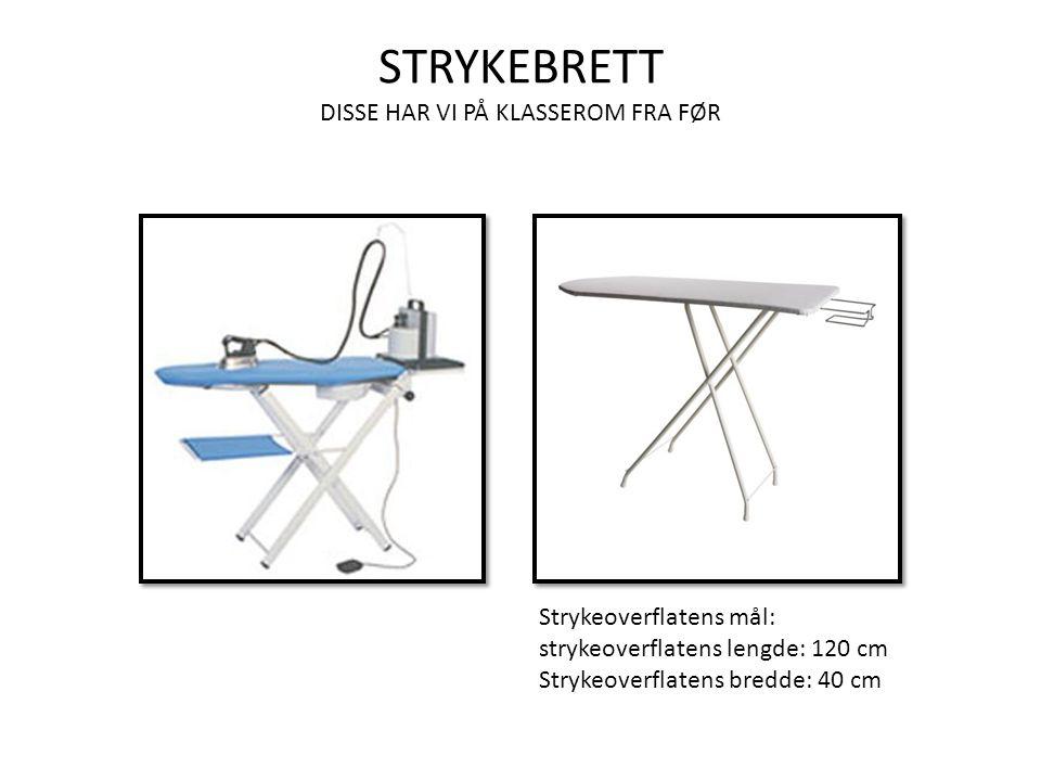 STRYKEBRETT DISSE HAR VI PÅ KLASSEROM FRA FØR Strykeoverflatens mål: strykeoverflatens lengde: 120 cm Strykeoverflatens bredde: 40 cm
