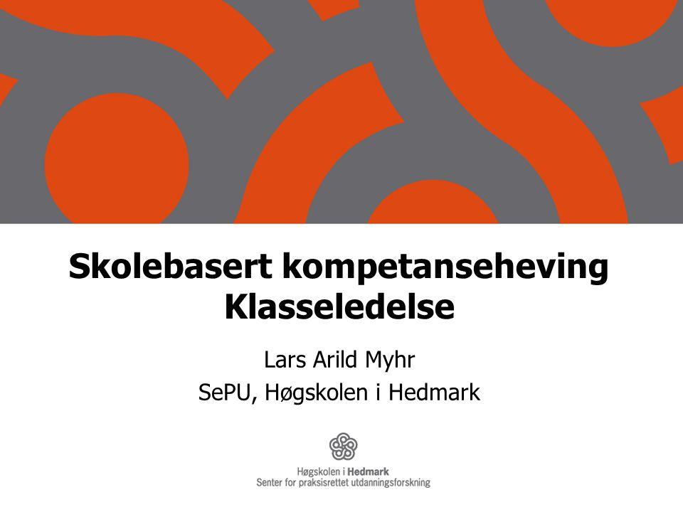 Skolebasert kompetanseheving Klasseledelse Lars Arild Myhr SePU, Høgskolen i Hedmark