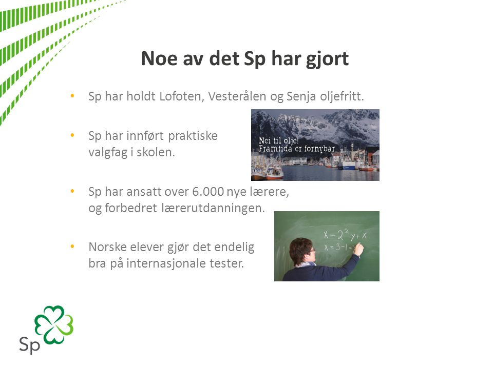 Noe av det Sp har gjort • Sp har holdt Lofoten, Vesterålen og Senja oljefritt. • Sp har innført praktiske valgfag i skolen. • Sp har ansatt over 6.000