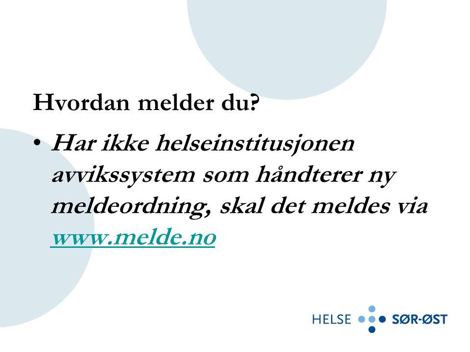 Hvordan melder du? •Har ikke helseinstitusjonen avvikssystem som håndterer ny meldeordning, skal det meldes via www.melde.no www.melde.no