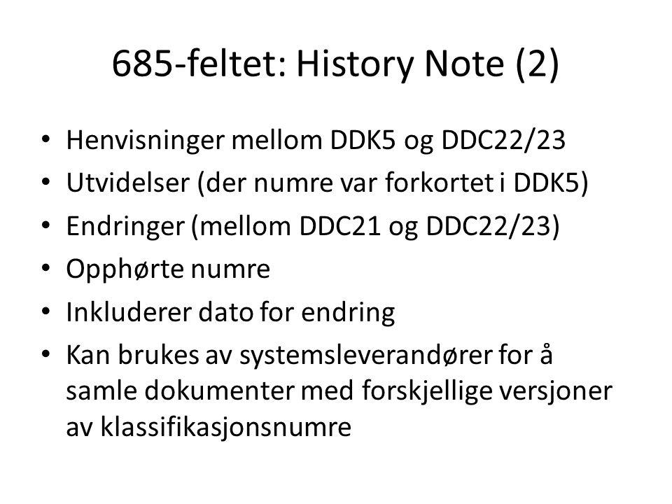 685-feltet: History Note (2) • Henvisninger mellom DDK5 og DDC22/23 • Utvidelser (der numre var forkortet i DDK5) • Endringer (mellom DDC21 og DDC22/2