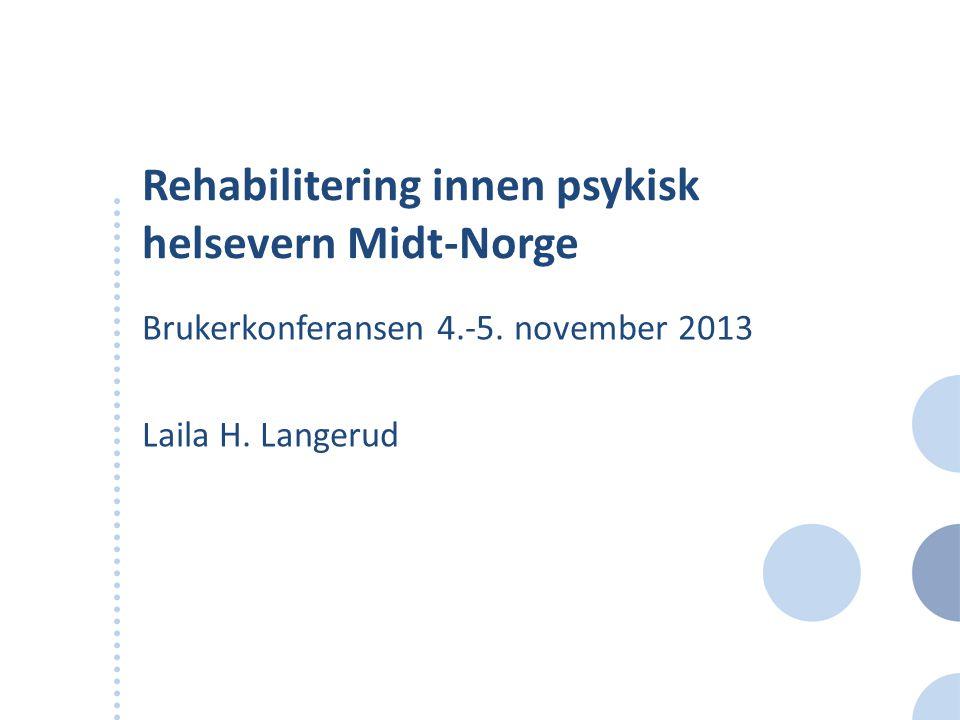 Rehabilitering innen psykisk helsevern Midt-Norge Brukerkonferansen 4.-5. november 2013 Laila H. Langerud