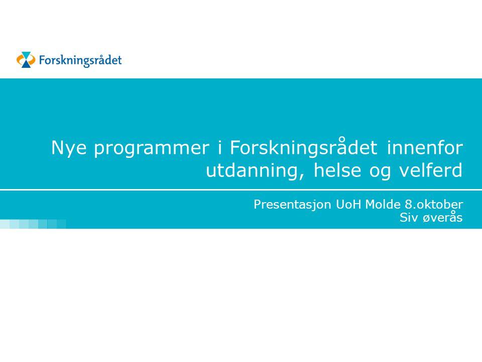 Nye programmer i Forskningsrådet innenfor utdanning, helse og velferd Presentasjon UoH Molde 8.oktober Siv øverås