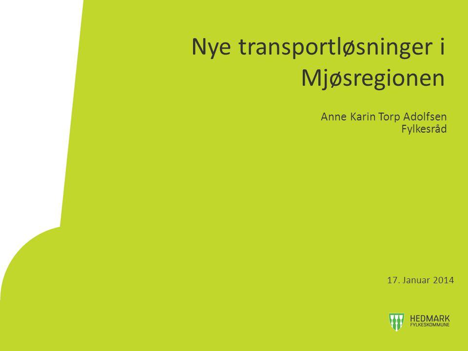 Nye transportløsninger i Mjøsregionen Anne Karin Torp Adolfsen Fylkesråd 17. Januar 2014